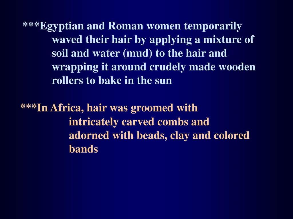 ***Egyptian and Roman women temporarily waved their hair by applying a mixture of soil and water (mud) to the hair and wrapping it around crudely made wooden rollers to bake in the sun