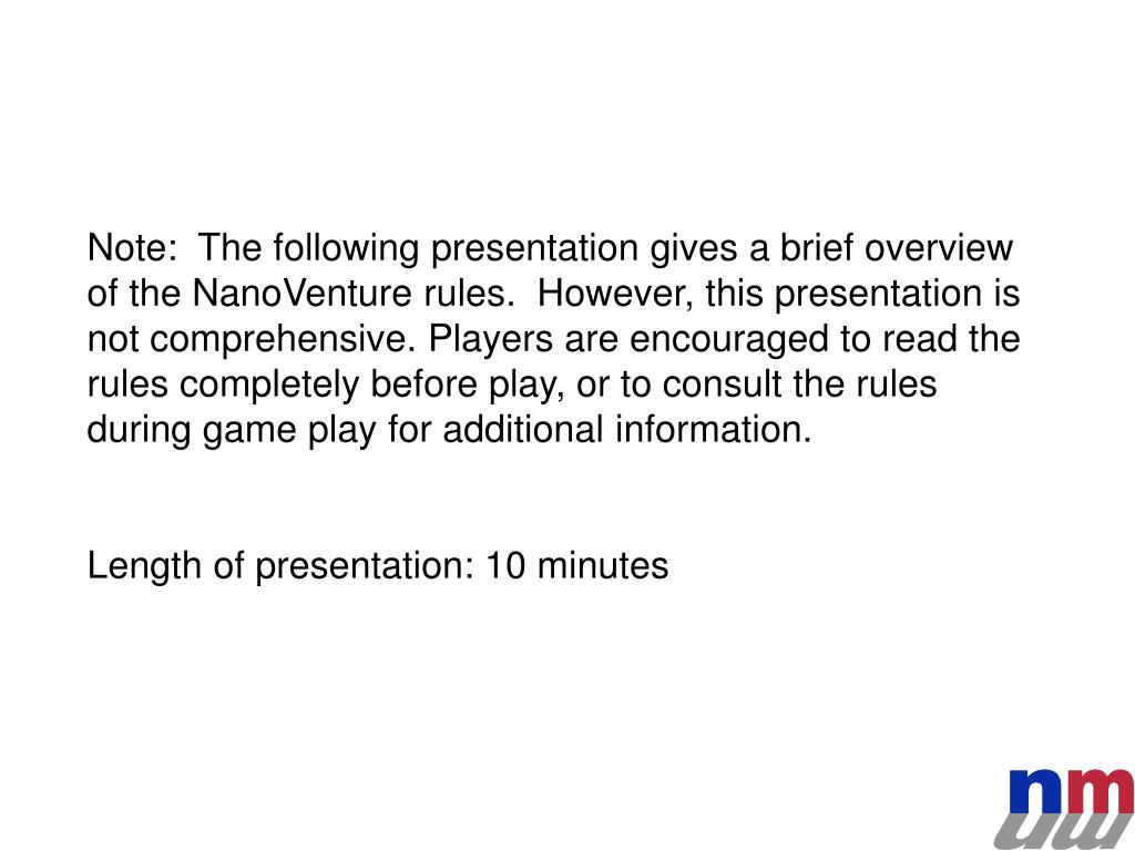 Note:  The following presentation gives a brief overview of the NanoVenture rules.  However, this presentation is not comprehensive. Players are encouraged to read the rules completely before play, or to consult the rules during game play for additional information.