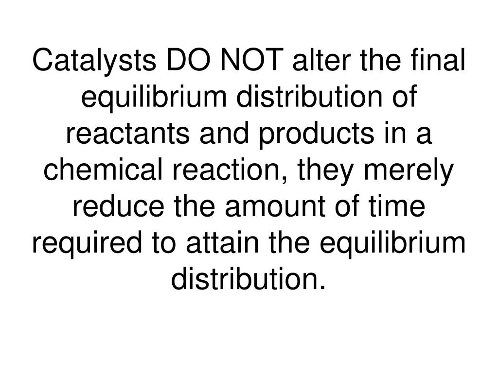 Catalysts DO NOT alter the final equilibrium distribution of reactants and products in a chemical reaction, they merely reduce the amount of time required to attain the equilibrium distribution.