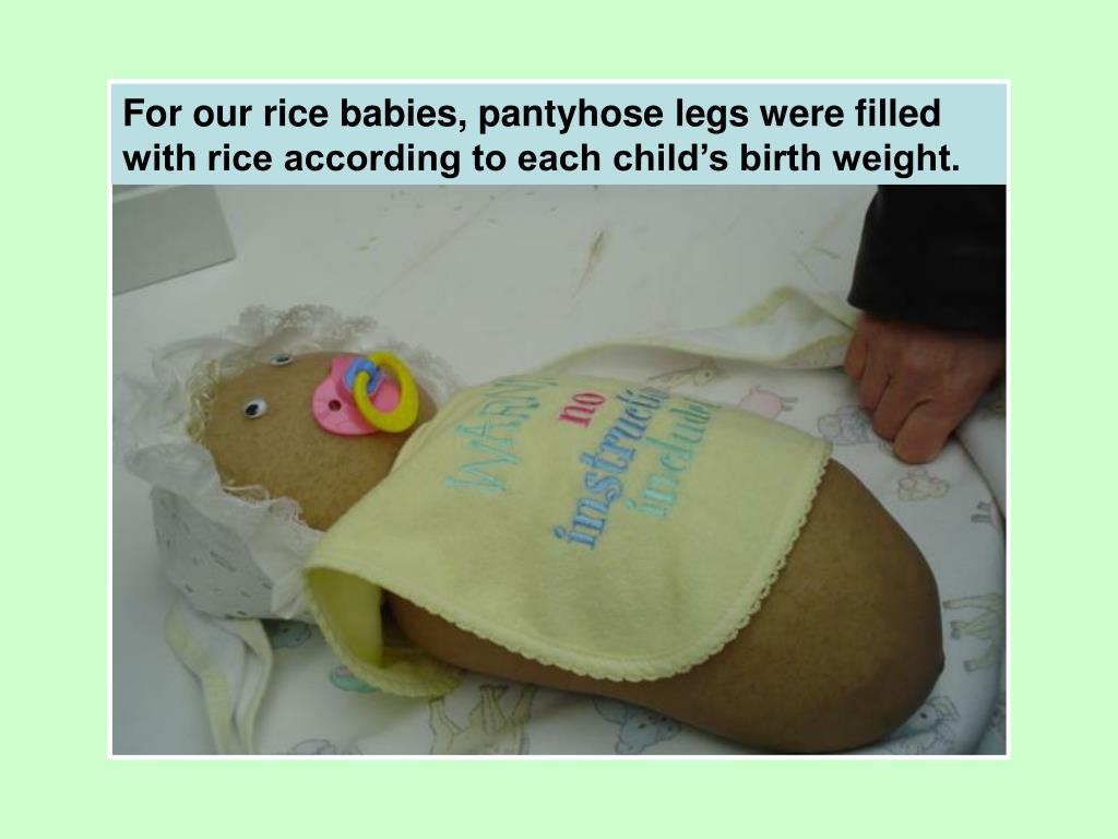 For our rice babies, pantyhose legs were filled with rice according to each child's birth weight.