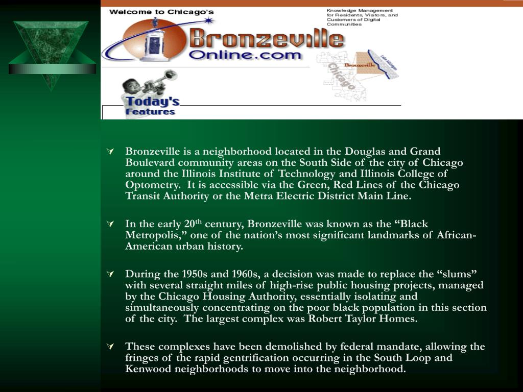 Bronzeville is a neighborhood located in the Douglas and Grand Boulevard community areas on the South Side of the city of Chicago around the Illinois Institute of Technology and Illinois College of Optometry.  It is accessible via the Green, Red Lines of the Chicago Transit Authority or the Metra Electric District Main Line.