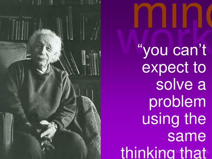 """you can't expect to solve a problem using the same thinking that created the problem"""
