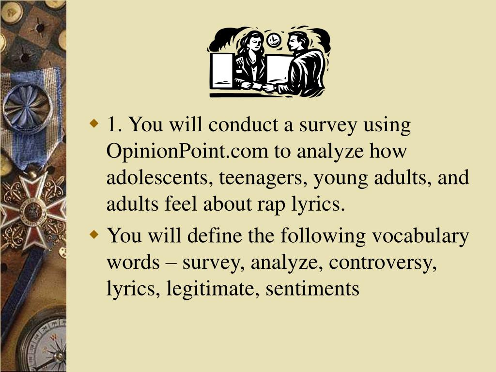 1. You will conduct a survey using OpinionPoint.com to analyze how adolescents, teenagers, young adults, and adults feel about rap lyrics.