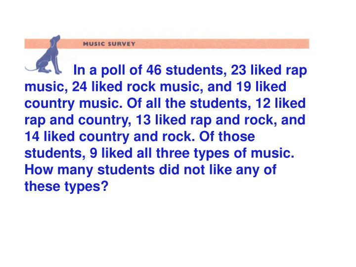 In a poll of 46 students, 23 liked rap music, 24 liked rock music, and 19 liked country music. Of al...