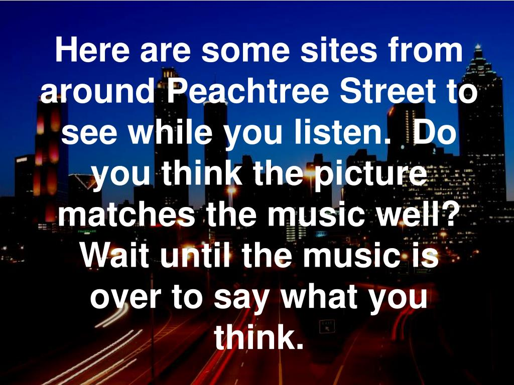 Here are some sites from around Peachtree Street to see while you listen.  Do you think the picture matches the music well?  Wait until the music is over to say what you think.