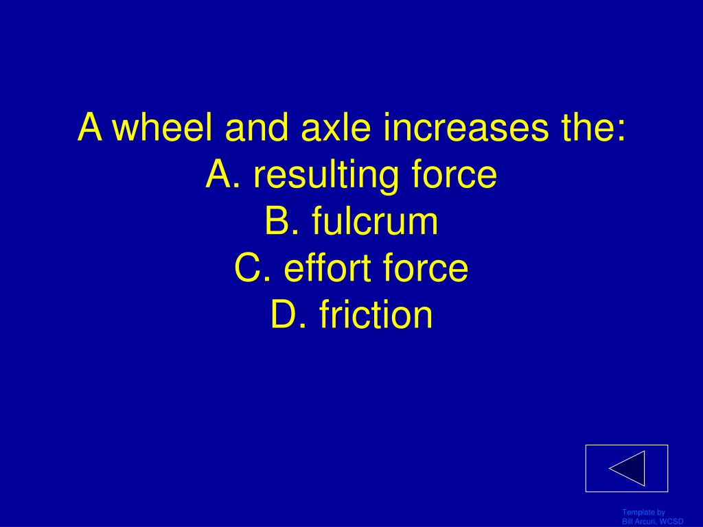 A wheel and axle increases the: