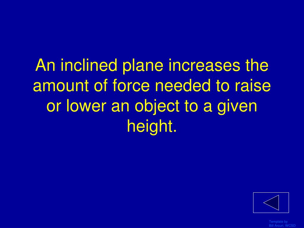 An inclined plane increases the amount of force needed to raise or lower an object to a given height.