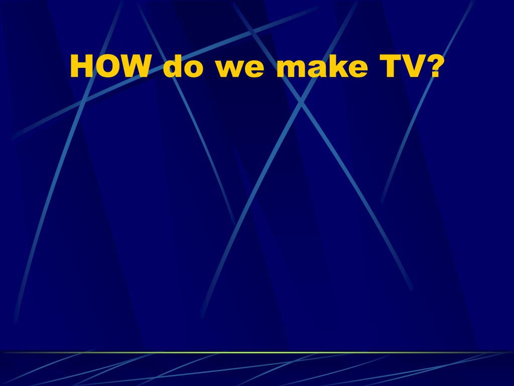 HOW do we make TV?
