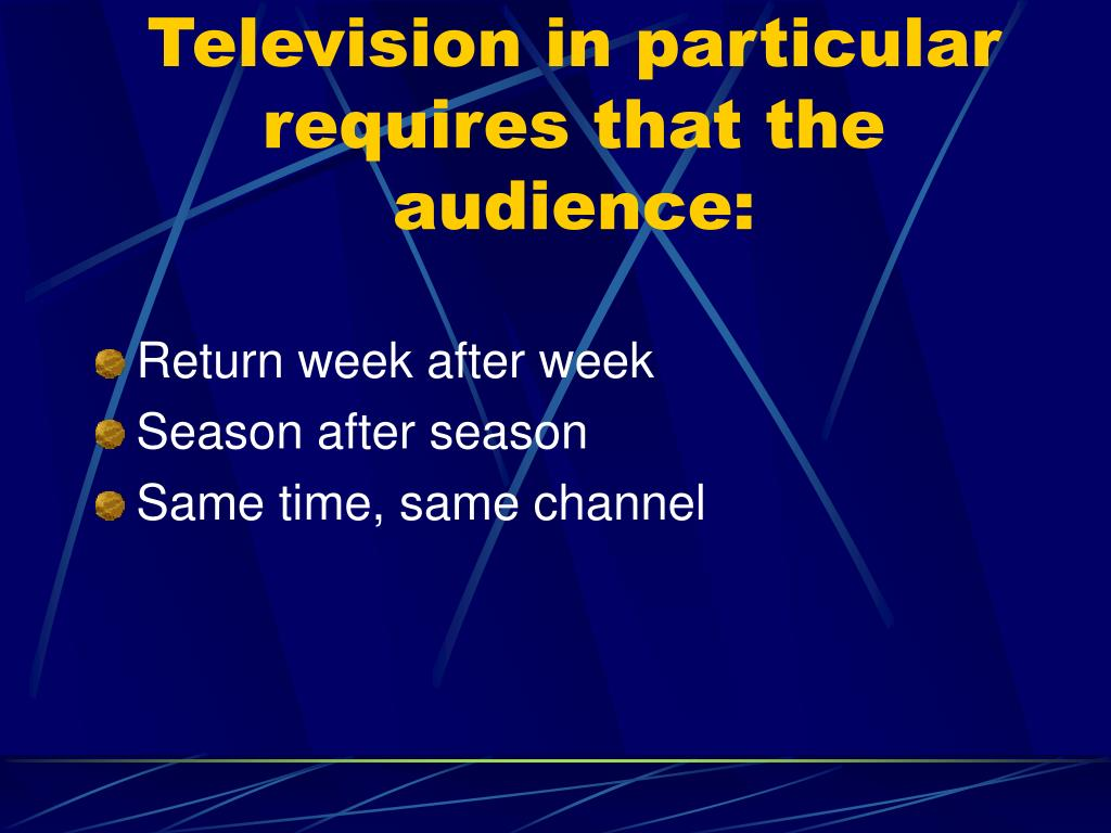 Television in particular requires that the audience: