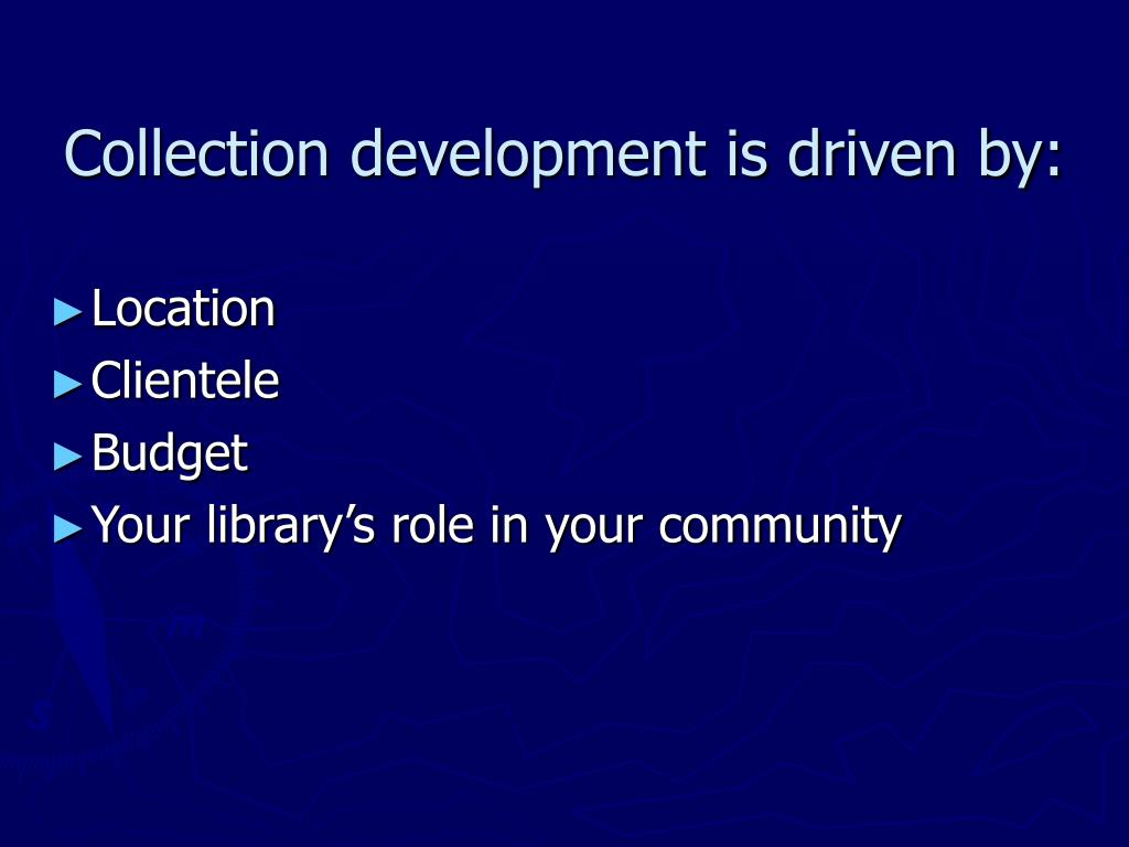 Collection development is driven by:
