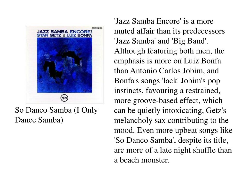 'Jazz Samba Encore' is a more muted affair than its predecessors 'Jazz Samba' and 'Big Band'. Although featuring both men, the emphasis is more on Luiz Bonfa than Antonio Carlos Jobim, and Bonfa's songs 'lack' Jobim's pop instincts, favouring a restrained, more groove-based effect, which can be quietly intoxicating, Getz's melancholy sax contributing to the mood. Even more upbeat songs like 'So Danco Samba', despite its title, are more of a late night shuffle than a beach monster.