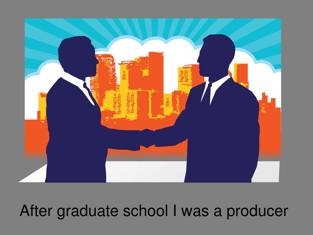 After graduate school I was a producer