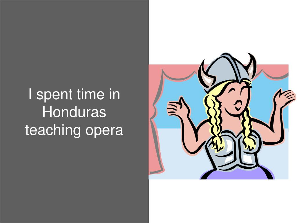 I spent time in Honduras teaching opera