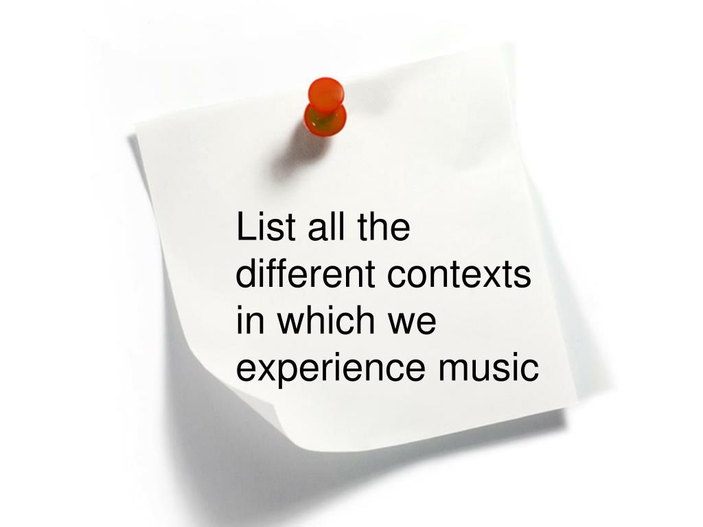 List all the different contexts in which we experience music