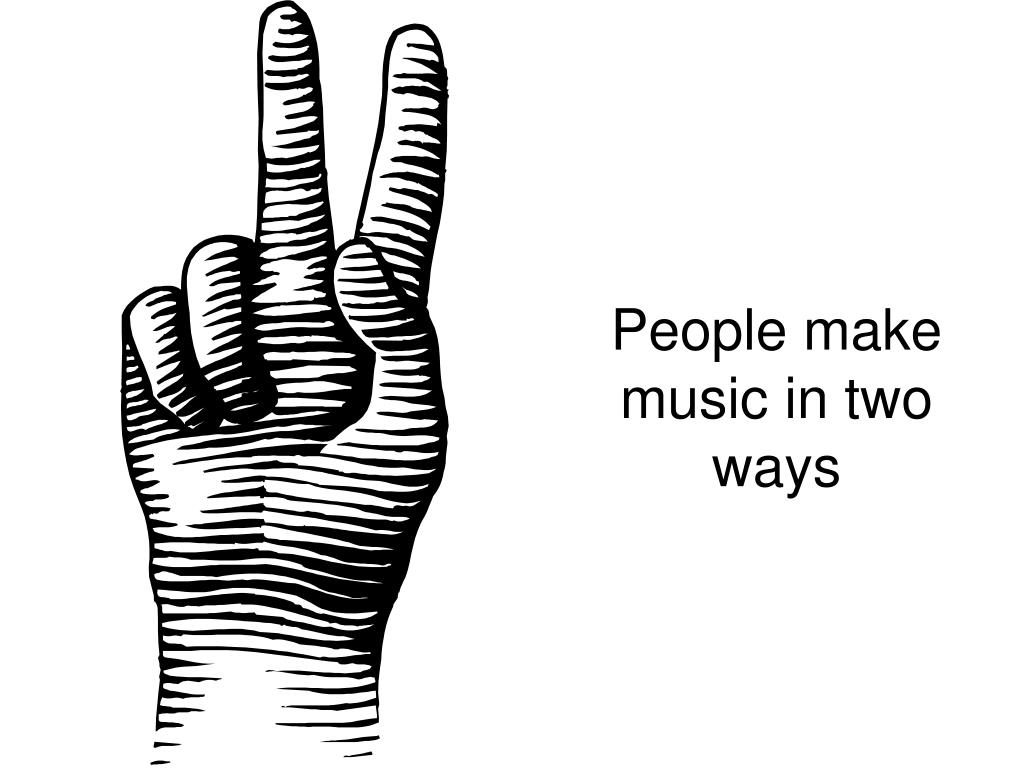 People make music in two ways
