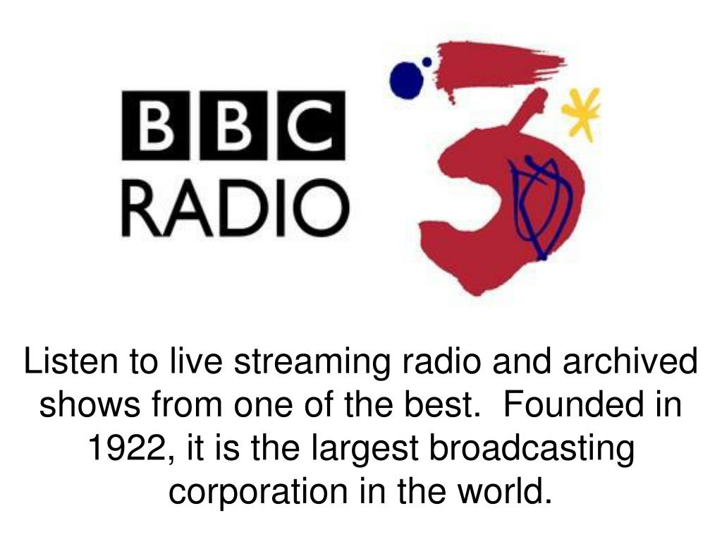 Listen to live streaming radio and archived shows from one of the best. Founded in 1922, it is the largest broadcasting corporation in the world.