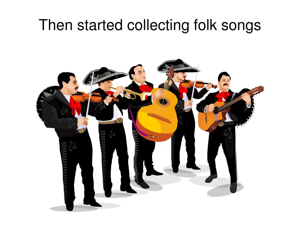 Then started collecting folk songs