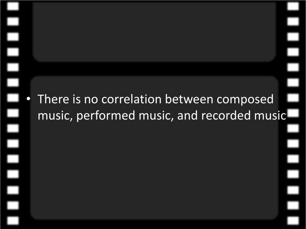 There is no correlation between composed music, performed music, and recorded music