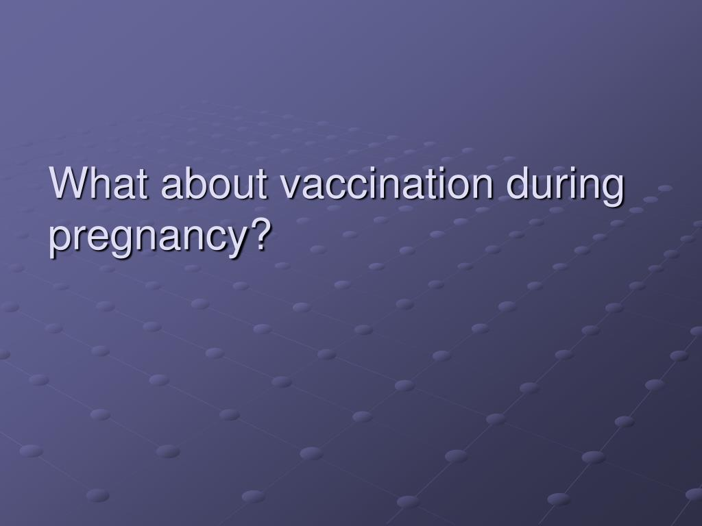 What about vaccination during pregnancy?