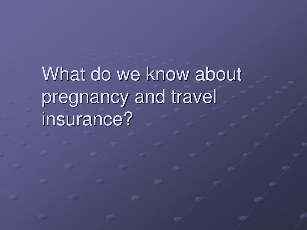What do we know about pregnancy and travel insurance?