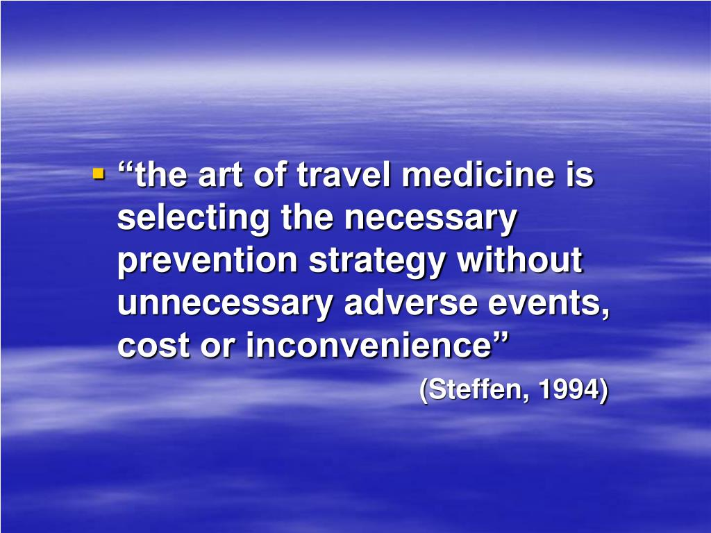 """""""the art of travel medicine is selecting the necessary prevention strategy without unnecessary adverse events,         cost or inconvenience"""""""