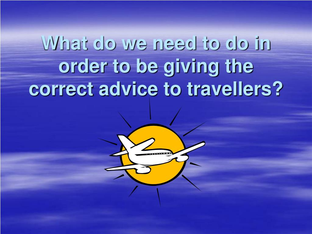 What do we need to do in order to be giving the correct advice to travellers?