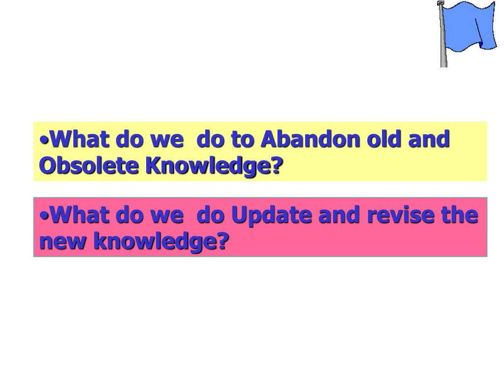 What do we  do to Abandon old and Obsolete Knowledge?