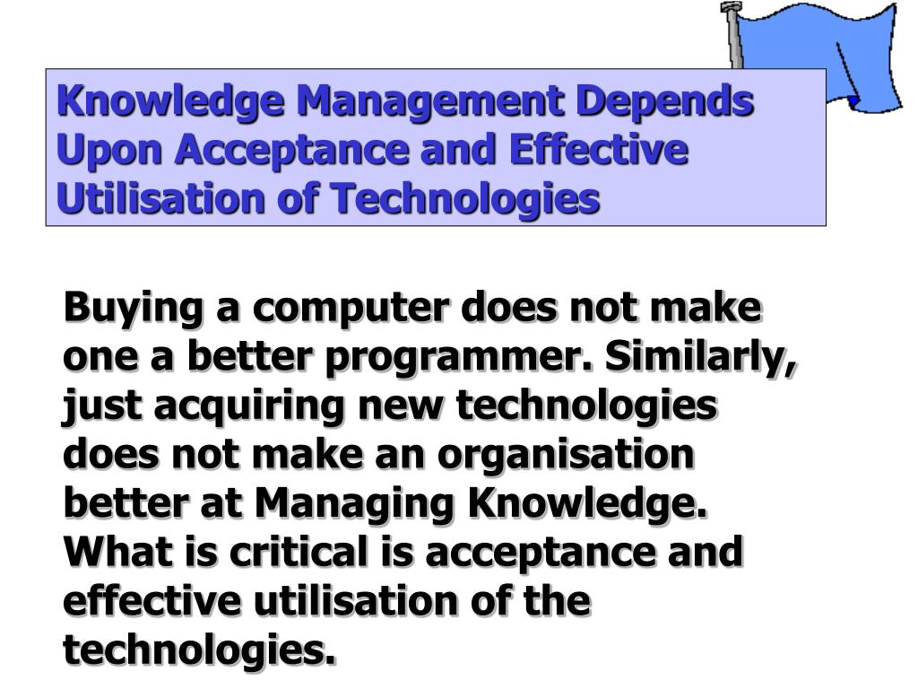Knowledge Management Depends Upon Acceptance and Effective Utilisation of Technologies