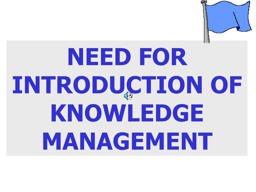 NEED FOR INTRODUCTION OF KNOWLEDGE MANAGEMENT