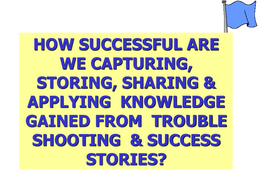 HOW SUCCESSFUL ARE WE CAPTURING, STORING, SHARING & APPLYING  KNOWLEDGE GAINED FROM  TROUBLE SHOOTING  & SUCCESS STORIES?