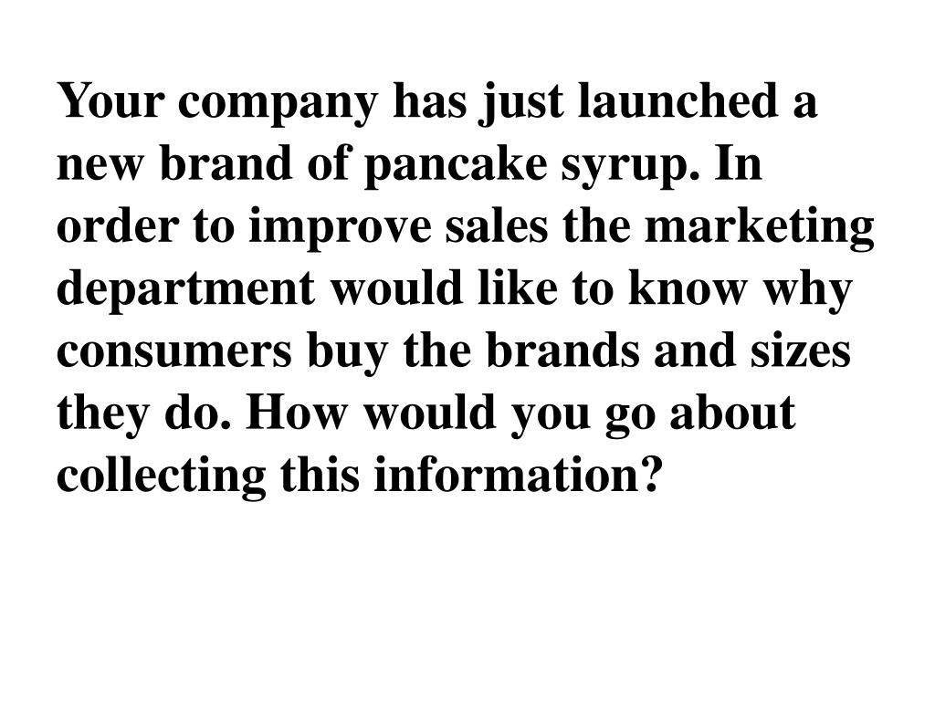 Your company has just launched a new brand of pancake syrup. In order to improve sales the marketing department would like to know why consumers buy the brands and sizes they do. How would you go about collecting this information?