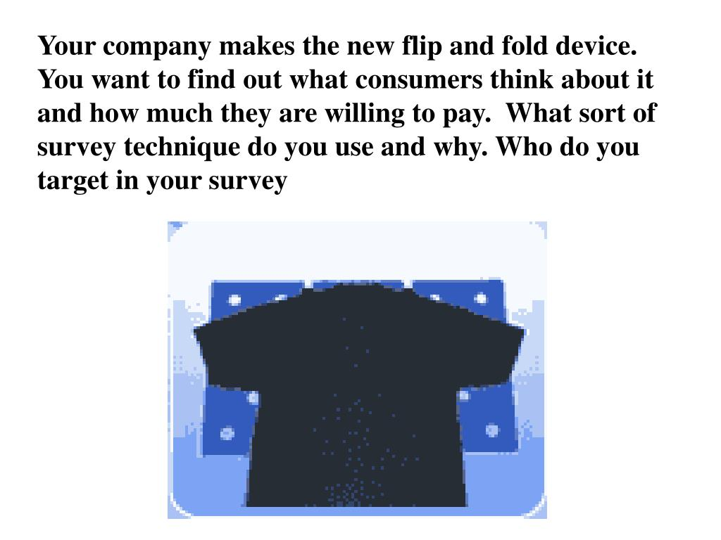 Your company makes the new flip and fold device. You want to find out what consumers think about it and how much they are willing to pay.  What sort of survey technique do you use and why. Who do you target in your survey