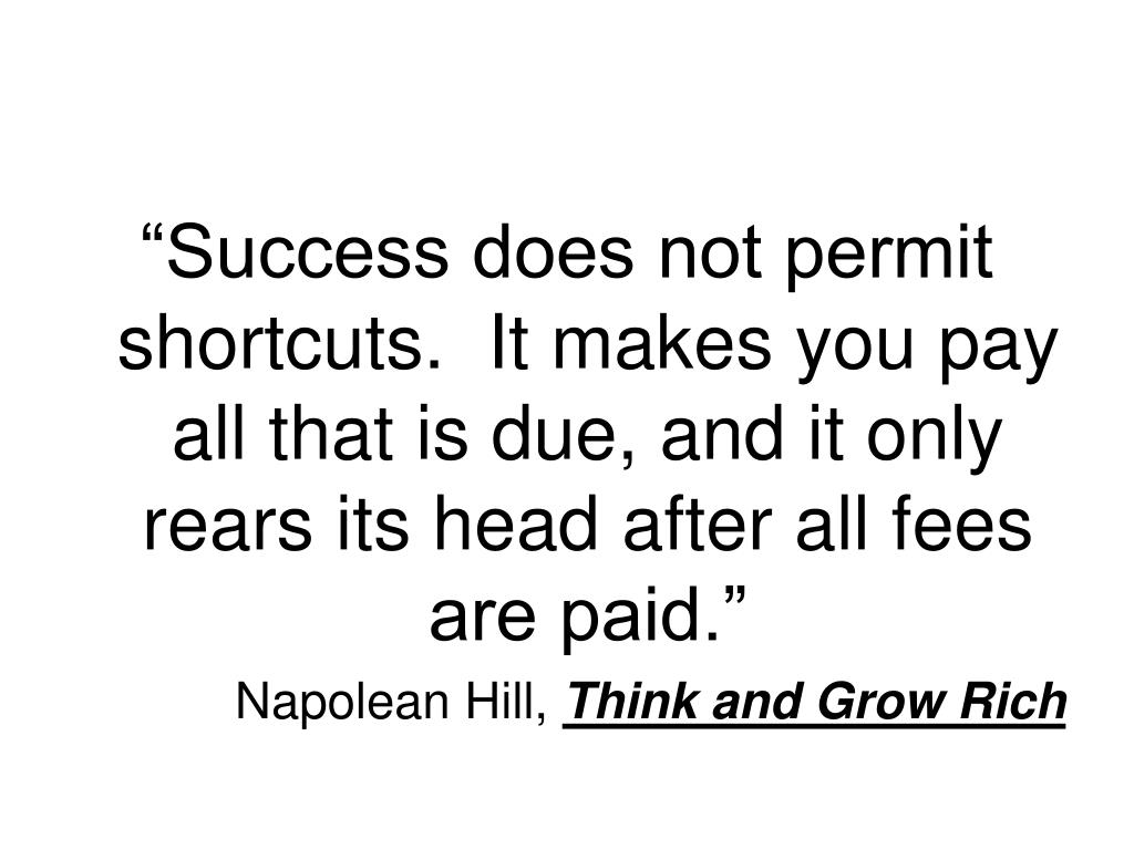 """""""Success does not permit shortcuts.  It makes you pay all that is due, and it only rears its head after all fees are paid."""""""