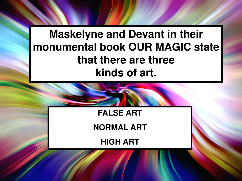 Maskelyne and Devant in their monumental book OUR MAGIC state that there are three