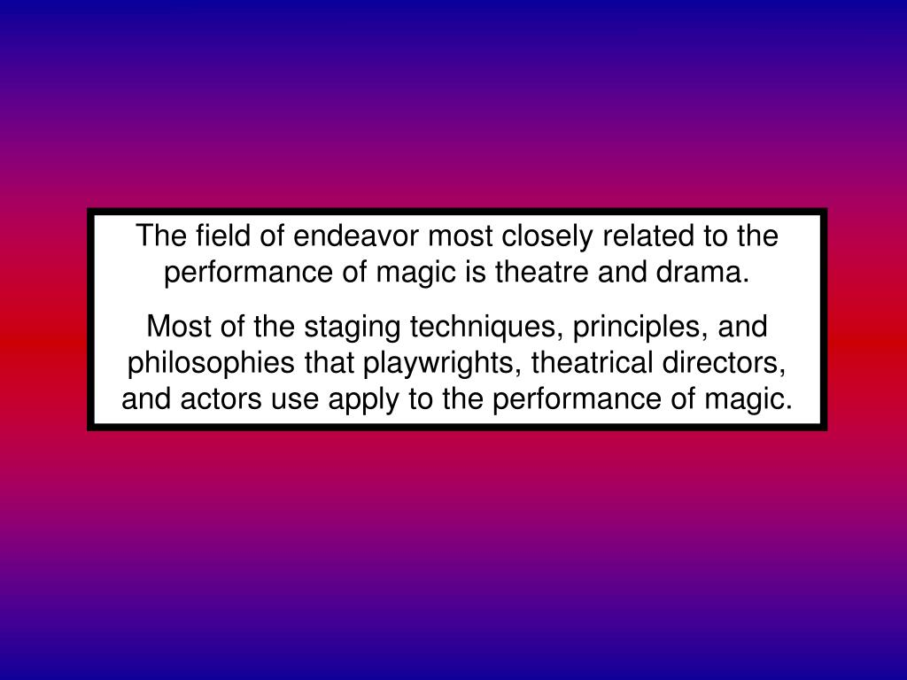 The field of endeavor most closely related to the performance of magic is theatre and drama.