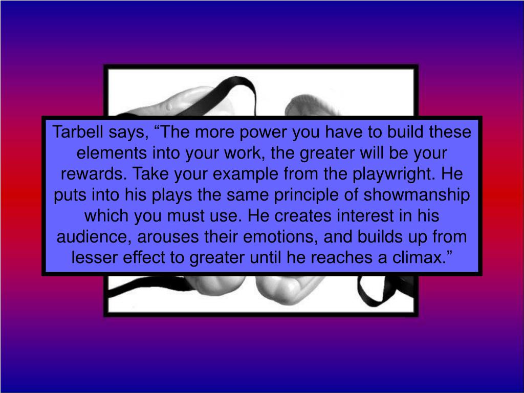 "Tarbell says, ""The more power you have to build these elements into your work, the greater will be your rewards. Take your example from the playwright. He puts into his plays the same principle of showmanship which you must use. He creates interest in his audience, arouses their emotions, and builds up from lesser effect to greater until he reaches a climax."""