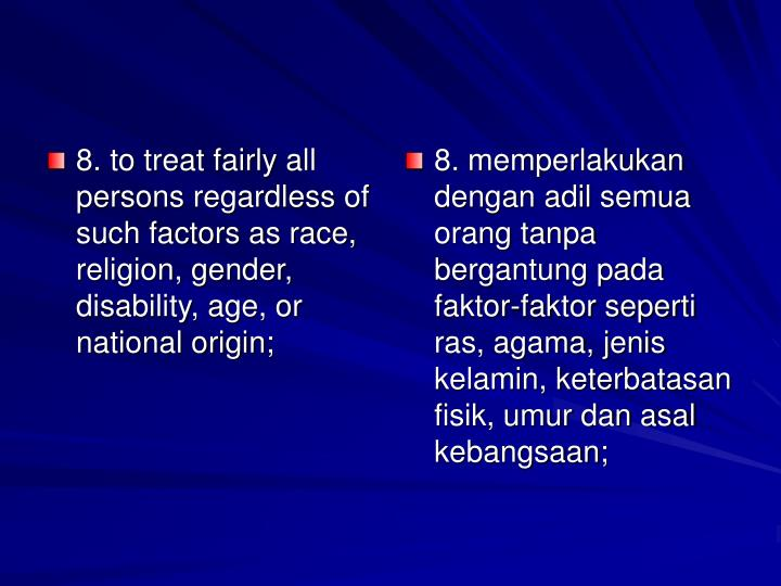 8. to treat fairly all persons regardless of such factors as race, religion, gender, disability, age, or national origin;