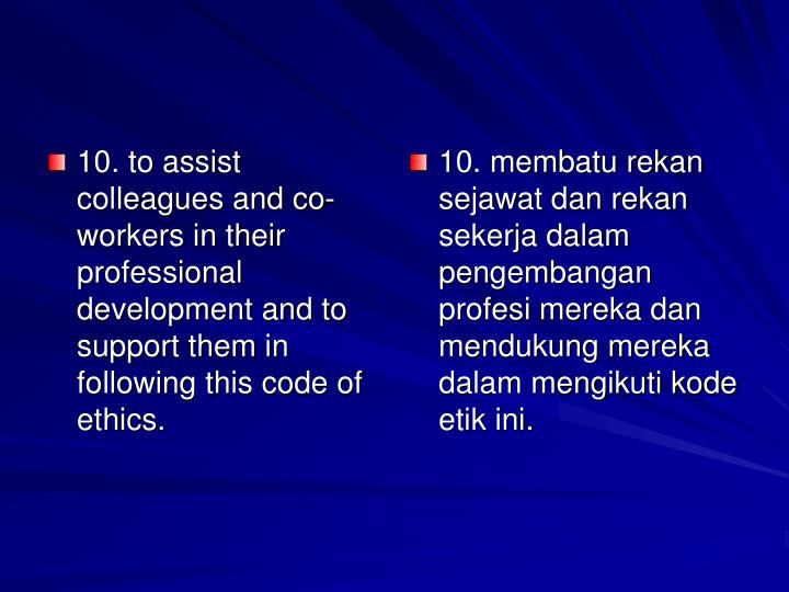10. to assist colleagues and co-workers in their professional development and to support them in following this code of ethics.