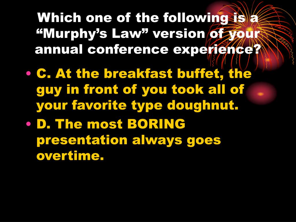 "Which one of the following is a ""Murphy's Law"" version of your annual conference experience?"
