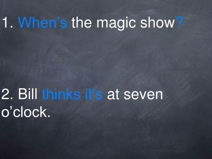 1 when s the magic show 2 bill thinks it s at seven o clock
