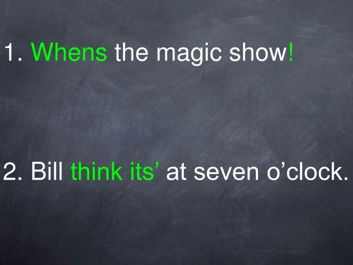 1 whens the magic show 2 bill think its at seven o clock2