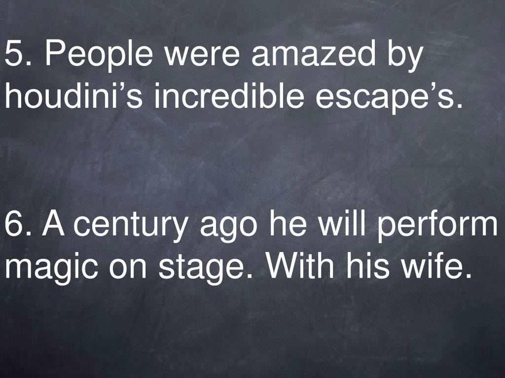 5. People were amazed by houdini's incredible escape's.