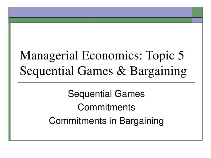 Managerial economics topic 5 sequential games bargaining