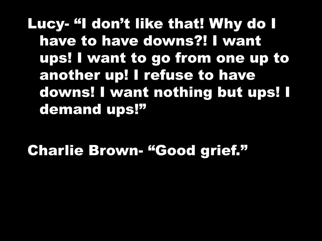 """Lucy- """"I don't like that! Why do I have to have downs?! I want ups! I want to go from one up to another up! I refuse to have downs! I want nothing but ups! I demand ups!"""""""