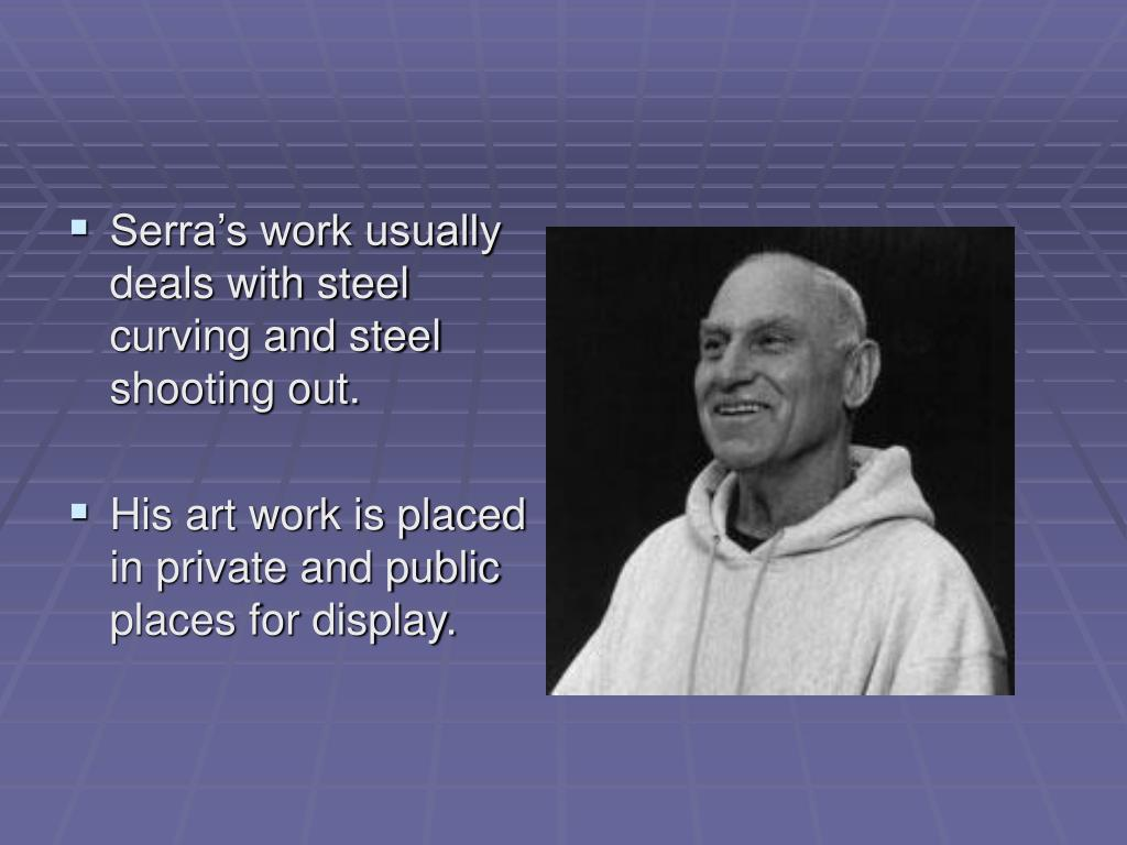 Serra's work usually deals with steel curving and steel shooting out.