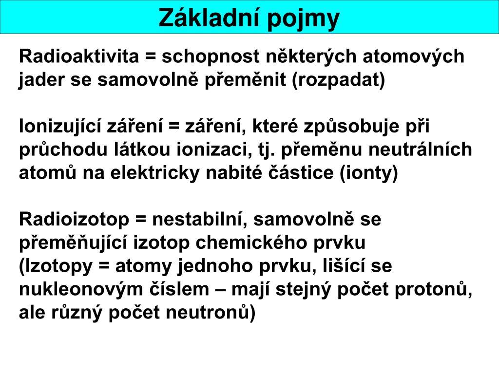 Radioaktivita = schopnost některých atomových jader se samovolně přeměnit (rozpadat)