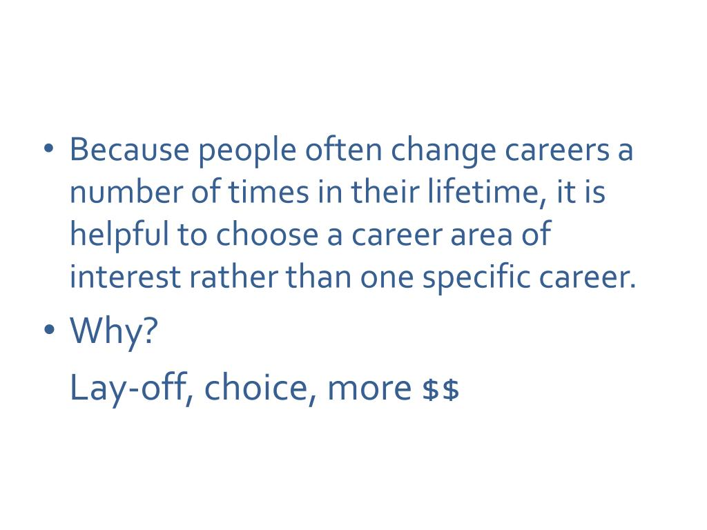 Because people often change careers a number of times in their lifetime, it is helpful to choose a career area of interest rather than one specific career.