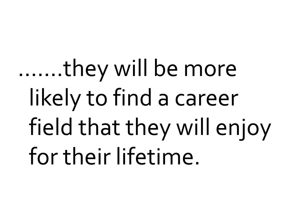…….they will be more likely to find a career field that they will enjoy for their lifetime.