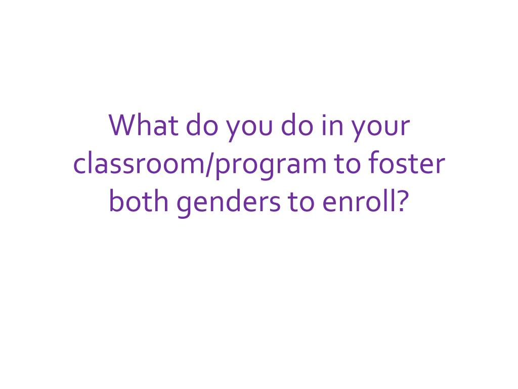 What do you do in your classroom/program to foster both genders to enroll?