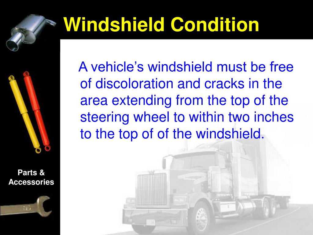 A vehicle's windshield must be free of discoloration and cracks in the area extending from the top of the steering wheel to within two inches to the top of of the windshield.